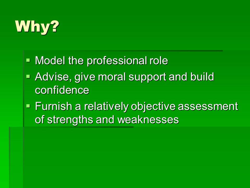 Why?  Model the professional role  Advise, give moral support and build confidence  Furnish a relatively objective assessment of strengths and weak