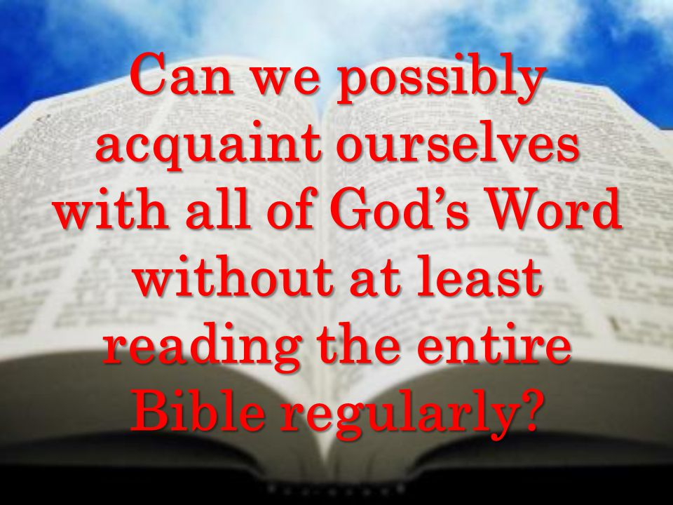 Can we possibly acquaint ourselves with all of God's Word without at least reading the entire Bible regularly?