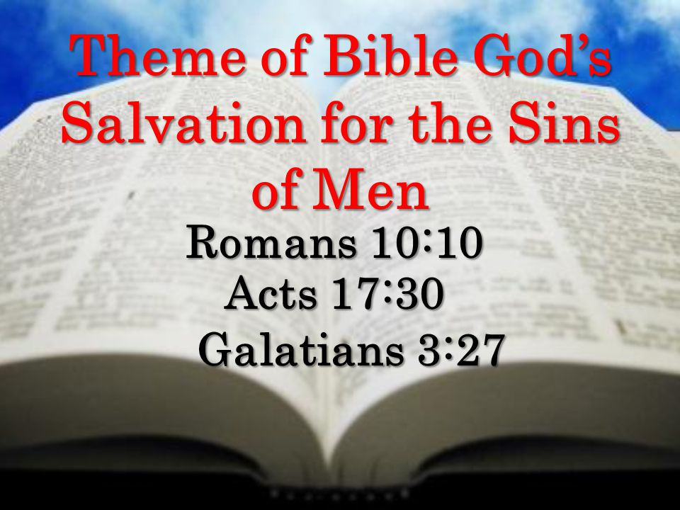 Theme of Bible God's Salvation for the Sins of Men Romans 10:10 Acts 17:30 Galatians 3:27