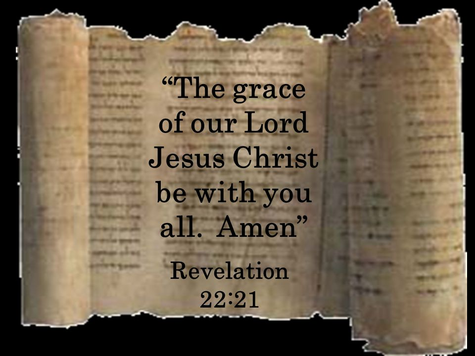 The grace of our Lord Jesus Christ be with you all. Amen Revelation 22:21