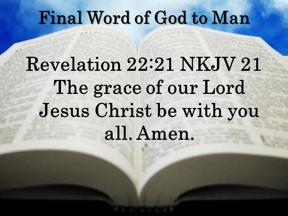 Final Word of God to Man Revelation 22:21 NKJV 21 The grace of our Lord Jesus Christ be with you all. Amen.