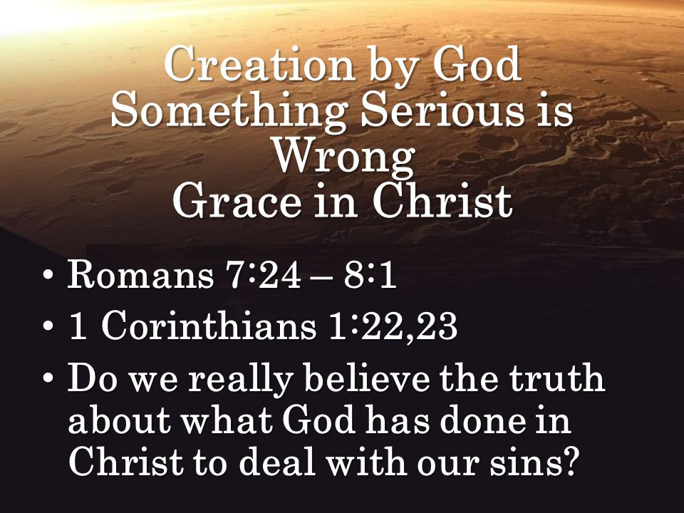 Creation by God Something Serious is Wrong Grace in Christ Romans 7:24 – 8:1 Romans 7:24 – 8:1 1 Corinthians 1:22,23 1 Corinthians 1:22,23 Do we reall