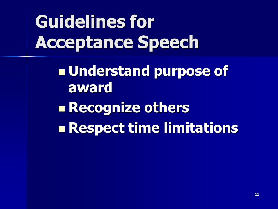 13 Guidelines for Acceptance Speech Understand purpose of award Understand purpose of award Recognize others Recognize others Respect time limitations