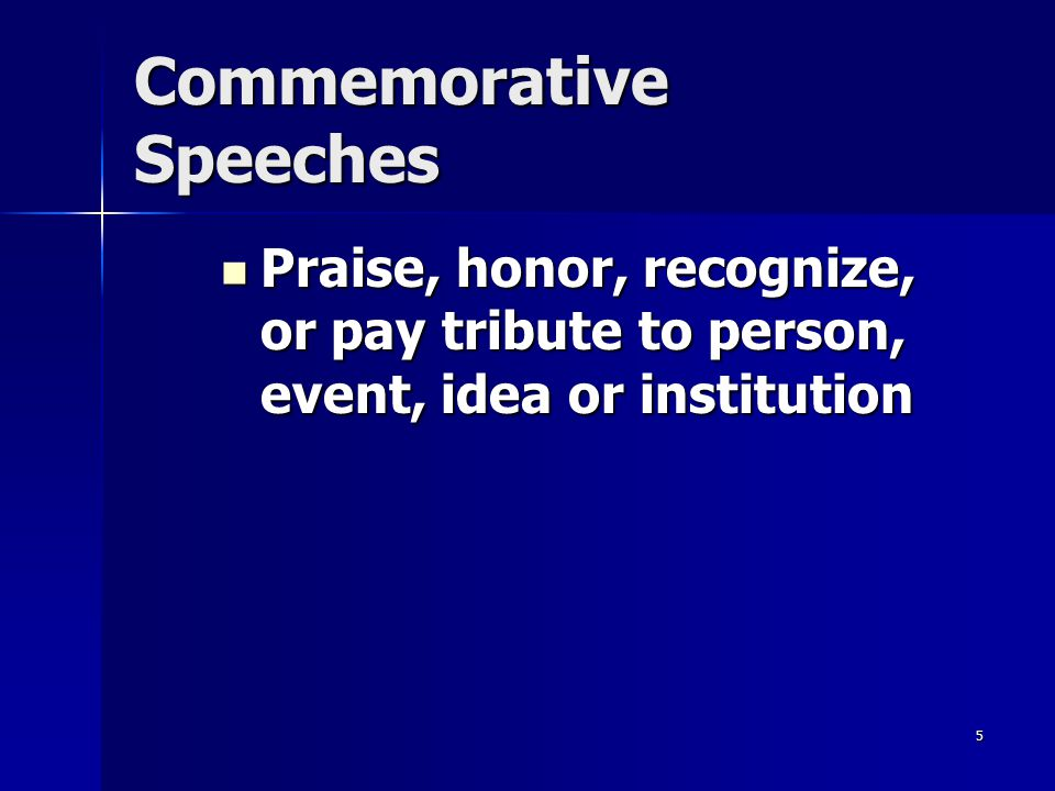 5 Commemorative Speeches Praise, honor, recognize, or pay tribute to person, event, idea or institution Praise, honor, recognize, or pay tribute to pe