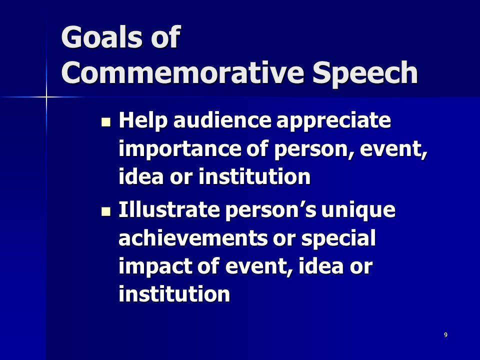 9 Goals of Commemorative Speech Help audience appreciate importance of person, event, idea or institution Help audience appreciate importance of perso