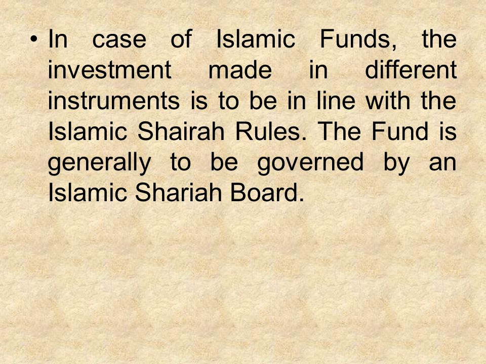 In case of Islamic Funds, the investment made in different instruments is to be in line with the Islamic Shairah Rules.