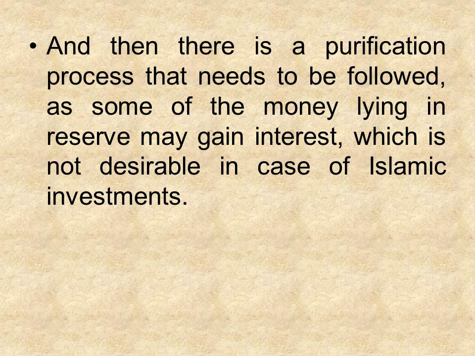 And then there is a purification process that needs to be followed, as some of the money lying in reserve may gain interest, which is not desirable in case of Islamic investments.