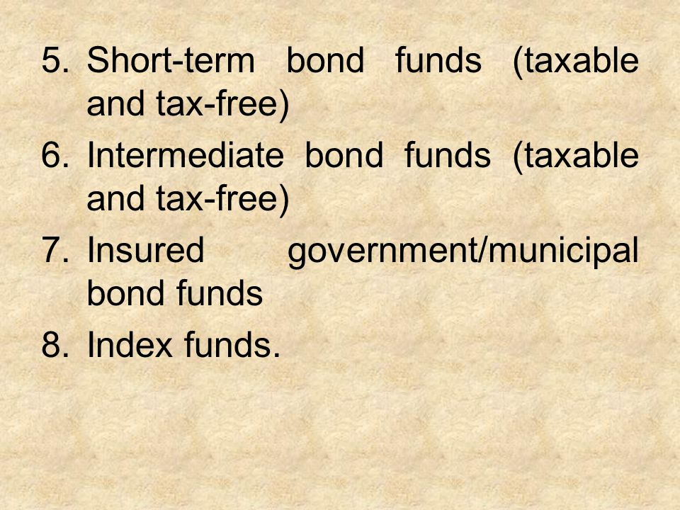 5.Short-term bond funds (taxable and tax-free) 6.Intermediate bond funds (taxable and tax-free) 7.Insured government/municipal bond funds 8.Index funds.