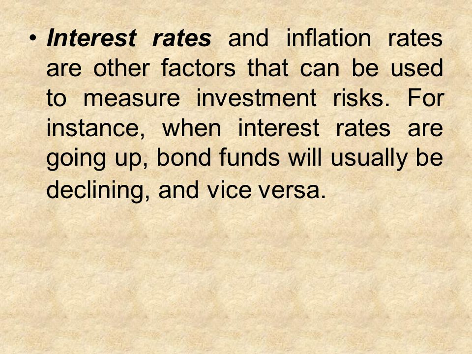 Interest rates and inflation rates are other factors that can be used to measure investment risks.
