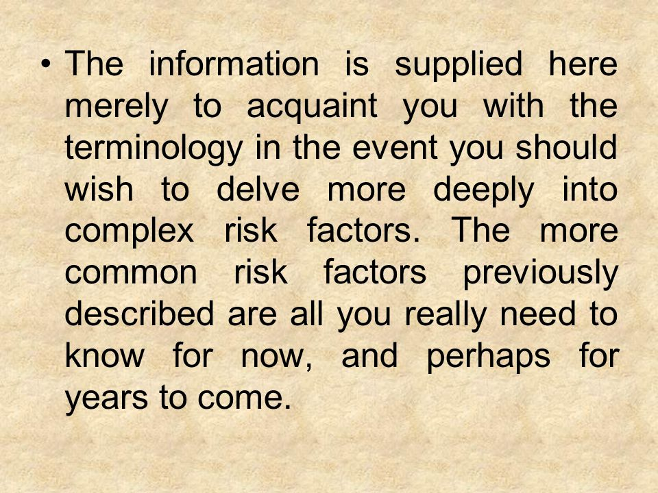 The information is supplied here merely to acquaint you with the terminology in the event you should wish to delve more deeply into complex risk factors.
