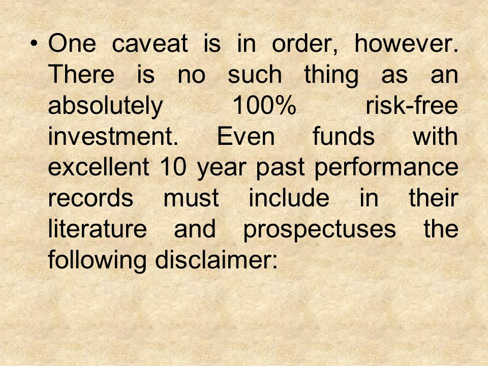 One caveat is in order, however. There is no such thing as an absolutely 100% risk-free investment.
