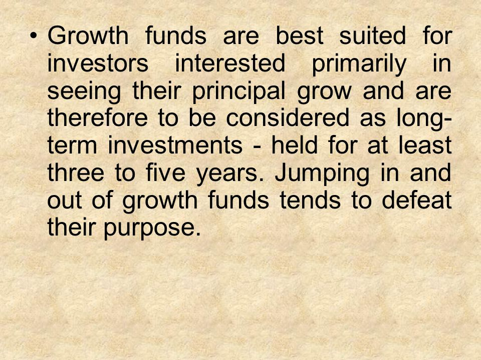 Growth funds are best suited for investors interested primarily in seeing their principal grow and are therefore to be considered as long- term investments - held for at least three to five years.
