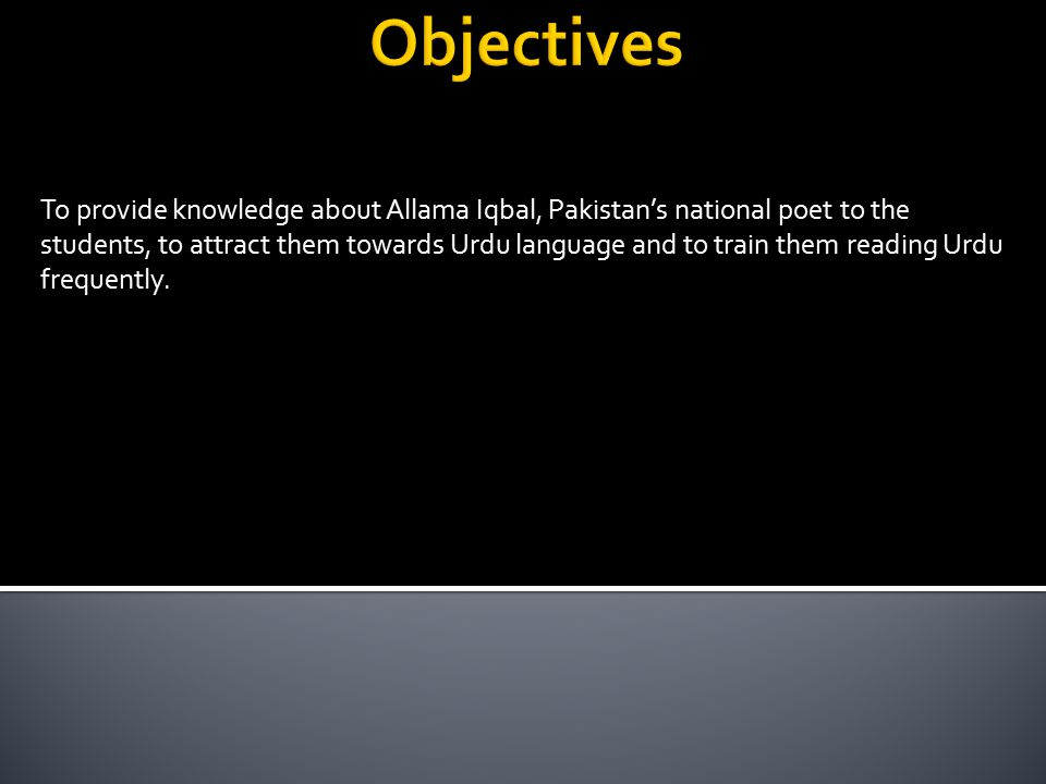 To provide knowledge about Allama Iqbal, Pakistan's national poet to the students, to attract them towards Urdu language and to train them reading Urdu frequently.