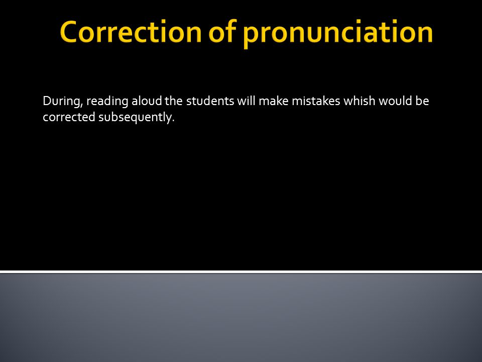 During, reading aloud the students will make mistakes whish would be corrected subsequently.