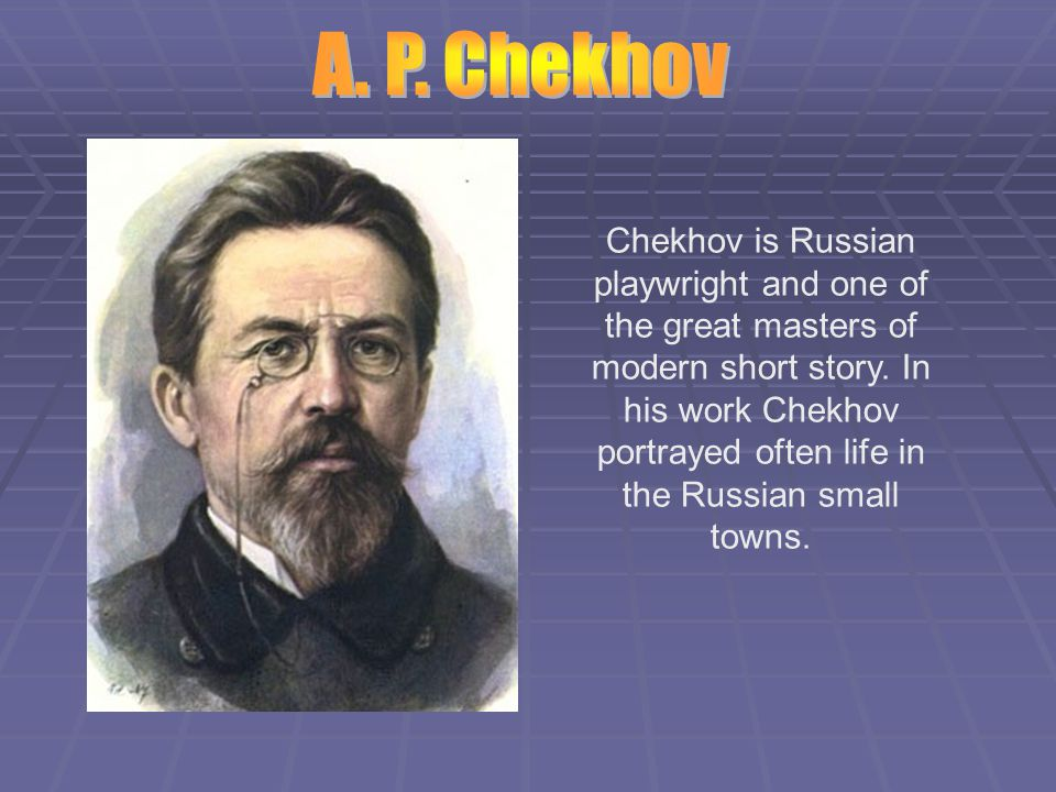 Chekhov is Russian playwright and one of the great masters of modern short story.
