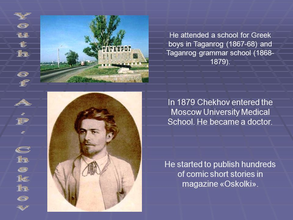 He attended a school for Greek boys in Taganrog (1867-68) and Taganrog grammar school (1868- 1879). In 1879 Chekhov entered the Moscow University Medi