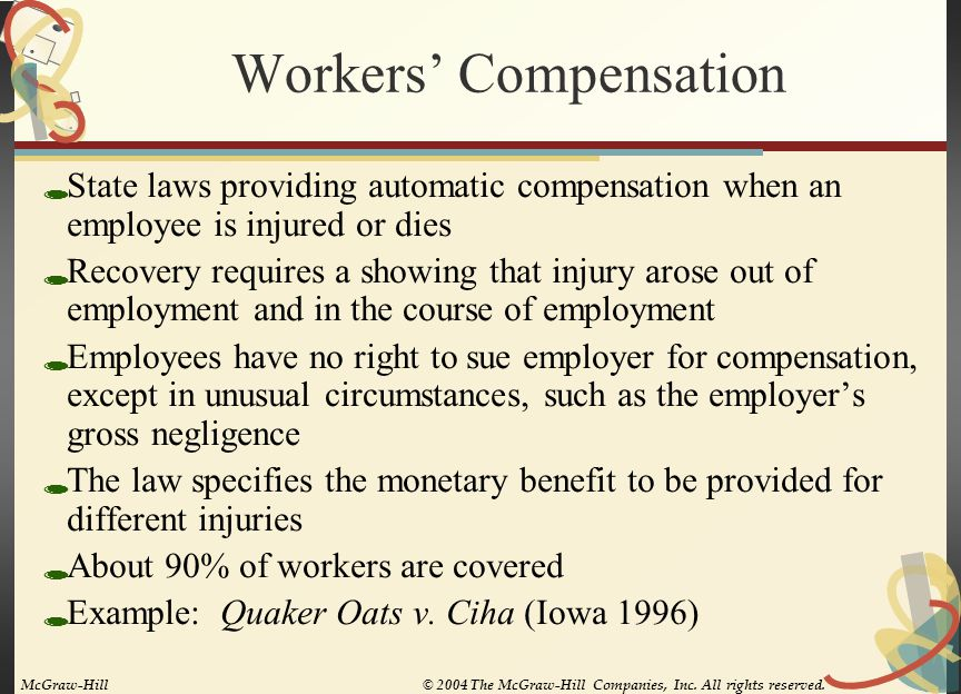 Workers' Compensation  State laws providing automatic compensation when an employee is injured or dies  Recovery requires a showing that injury arose out of employment and in the course of employment  Employees have no right to sue employer for compensation, except in unusual circumstances, such as the employer's gross negligence  The law specifies the monetary benefit to be provided for different injuries  About 90% of workers are covered  Example: Quaker Oats v.