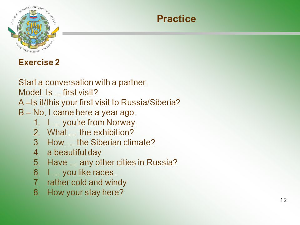 12 Practice Exercise 2 Start a conversation with a partner. Model: Is …first visit? A –Is it/this your first visit to Russia/Siberia? B – No, I came h