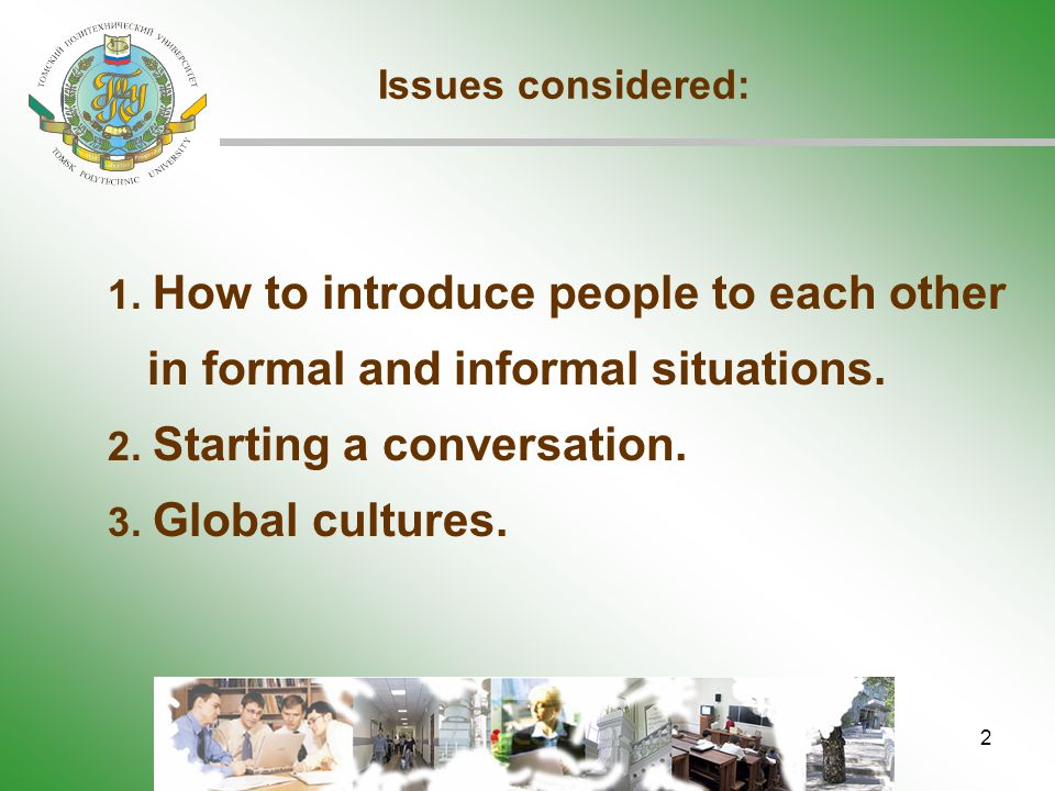 2 Issues considered: 1. How to introduce people to each other in formal and informal situations. 2. Starting a conversation. 3. Global cultures.