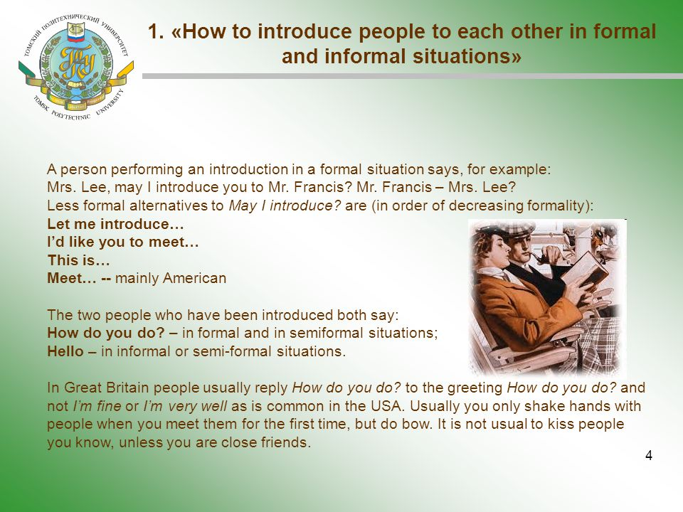 4 1. «How to introduce people to each other in formal and informal situations» A person performing an introduction in a formal situation says, for exa