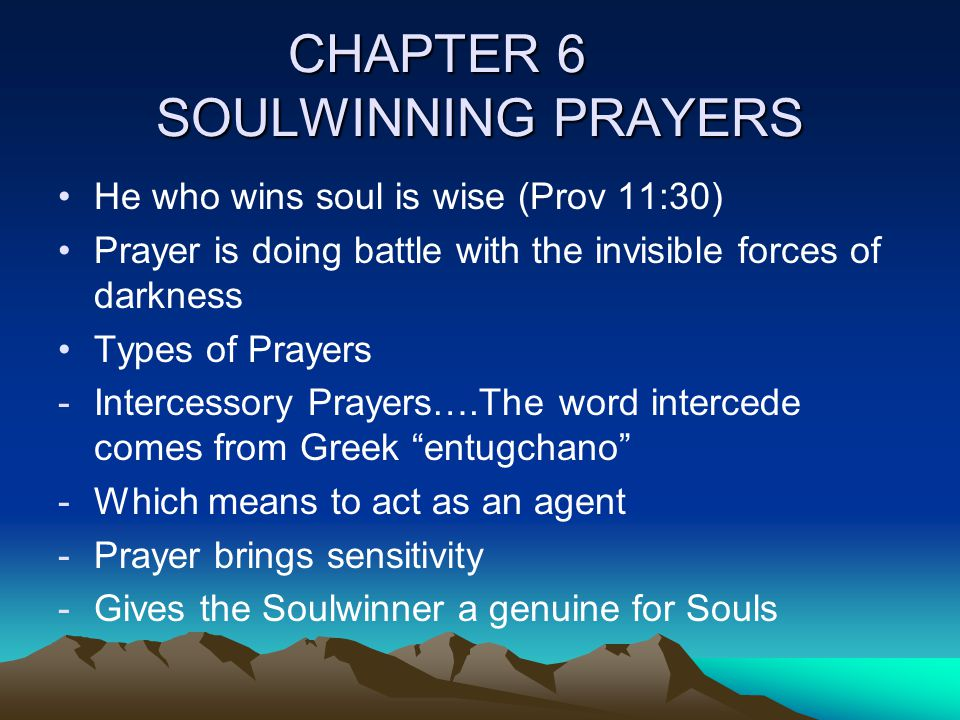 CHAPTER 6 SOULWINNING PRAYERS He who wins soul is wise (Prov 11:30) Prayer is doing battle with the invisible forces of darkness Types of Prayers -Int