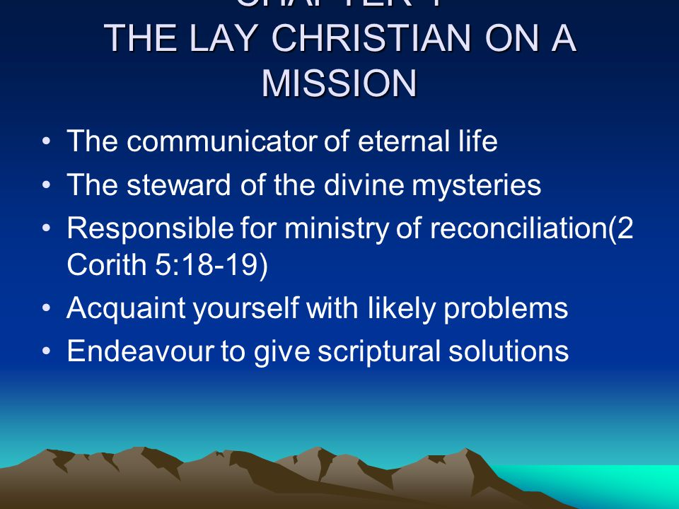 CHAPTER 1 THE LAY CHRISTIAN ON A MISSION The communicator of eternal life The steward of the divine mysteries Responsible for ministry of reconciliati
