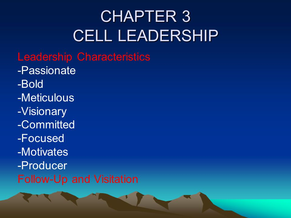 CHAPTER 3 CELL LEADERSHIP Leadership Characteristics -Passionate -Bold -Meticulous -Visionary -Committed -Focused -Motivates -Producer Follow-Up and V