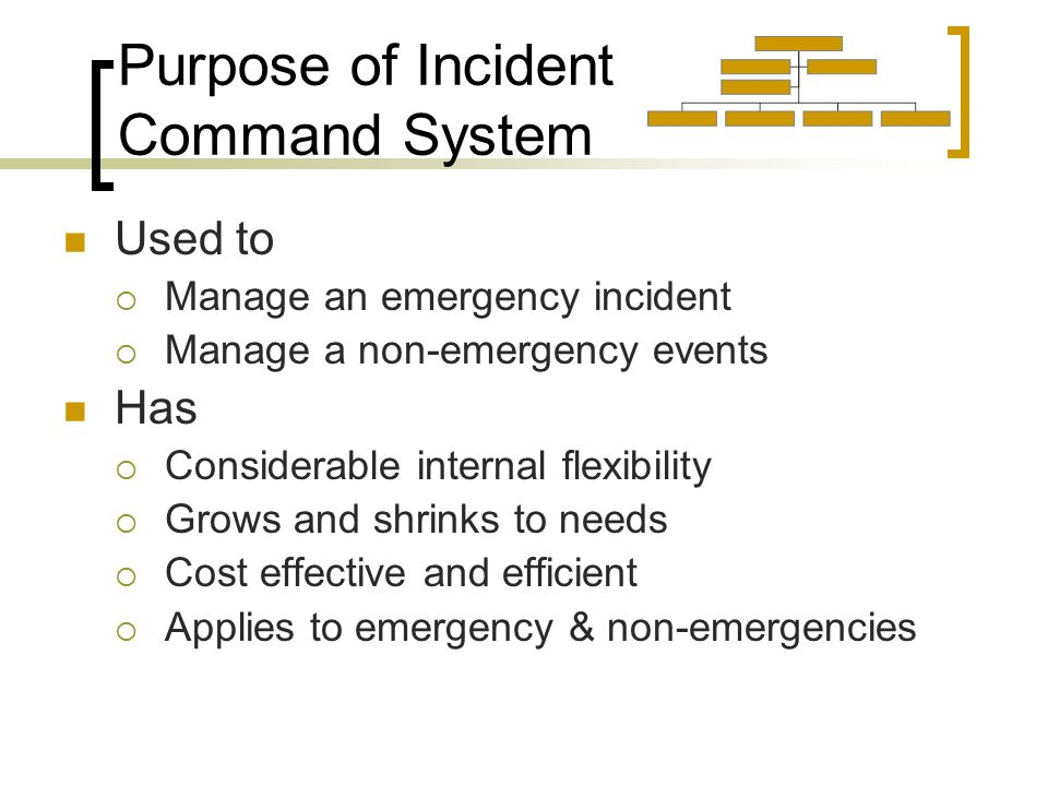 Purpose of Incident Command System Used to  Manage an emergency incident  Manage a non-emergency events Has  Considerable internal flexibility  Grows and shrinks to needs  Cost effective and efficient  Applies to emergency & non-emergencies