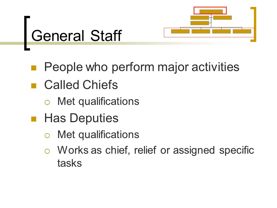 General Staff People who perform major activities Called Chiefs  Met qualifications Has Deputies  Met qualifications  Works as chief, relief or assigned specific tasks
