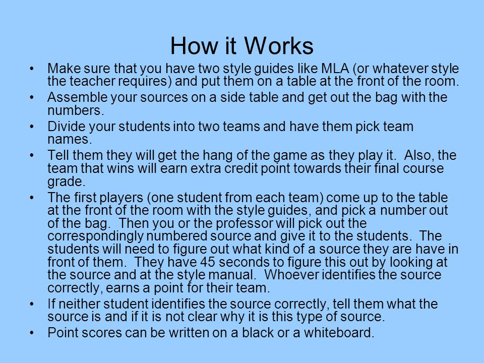 How it Works Make sure that you have two style guides like MLA (or whatever style the teacher requires) and put them on a table at the front of the room.
