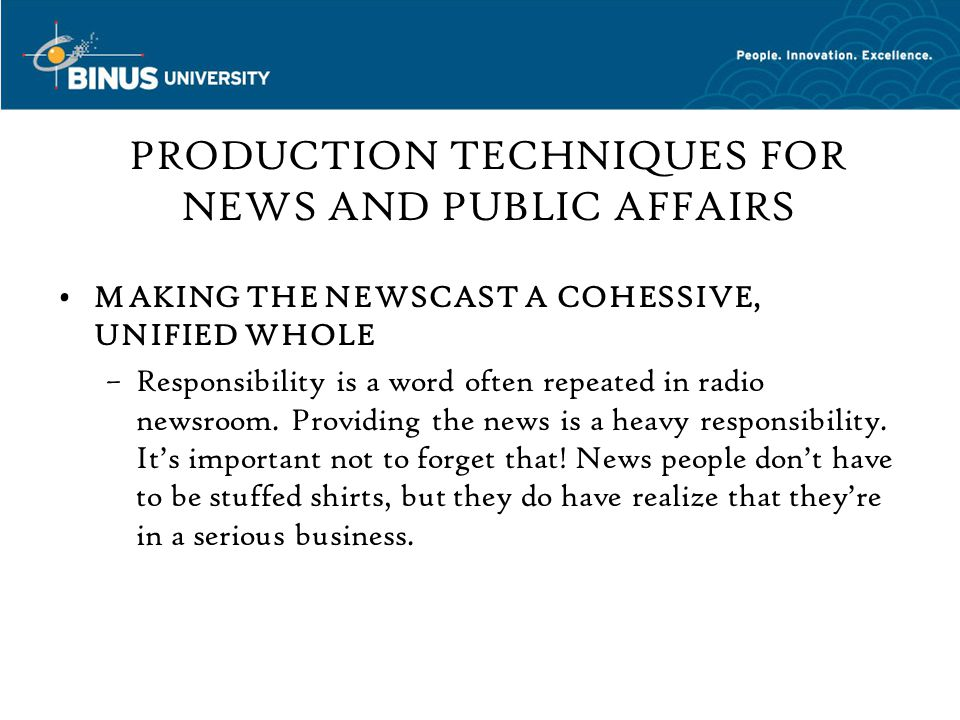 PRODUCTION TECHNIQUES FOR NEWS AND PUBLIC AFFAIRS MAKING THE NEWSCAST A COHESSIVE, UNIFIED WHOLE –Responsibility is a word often repeated in radio newsroom.