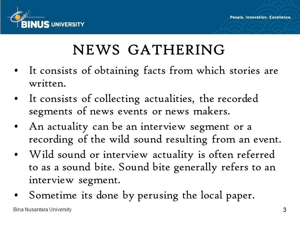 Bina Nusantara University 3 NEWS GATHERING It consists of obtaining facts from which stories are written.