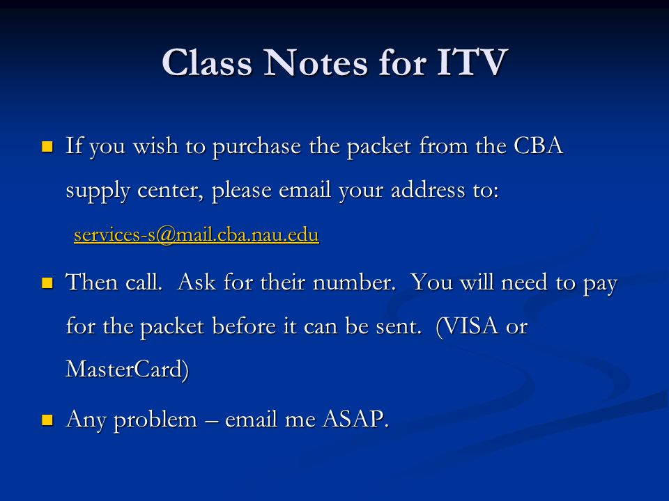 Class Notes for ITV If you wish to purchase the packet from the CBA supply center, please email your address to: If you wish to purchase the packet from the CBA supply center, please email your address to: services-s@mail.cba.nau.edu Then call.