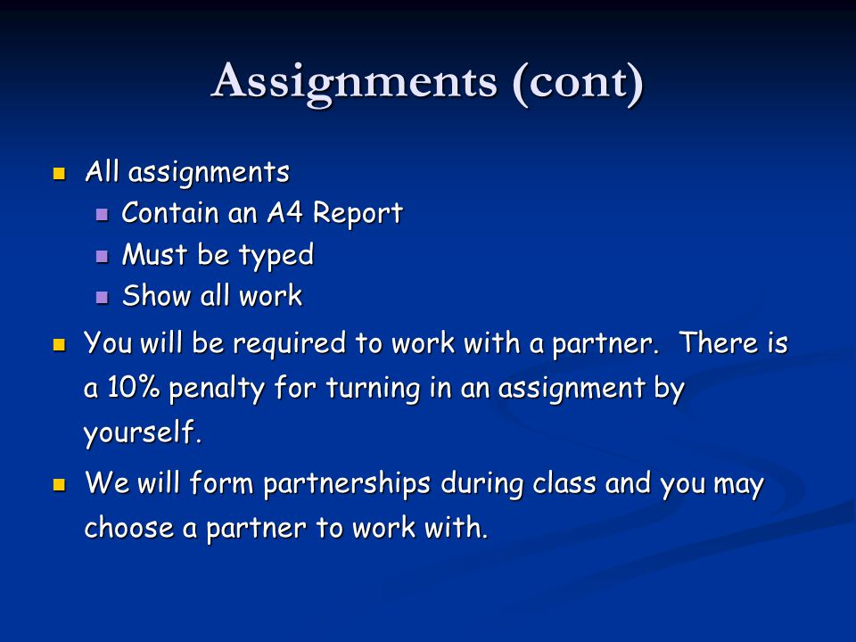 Assignments (cont) All assignments All assignments Contain an A4 Report Contain an A4 Report Must be typed Must be typed Show all work Show all work You will be required to work with a partner.