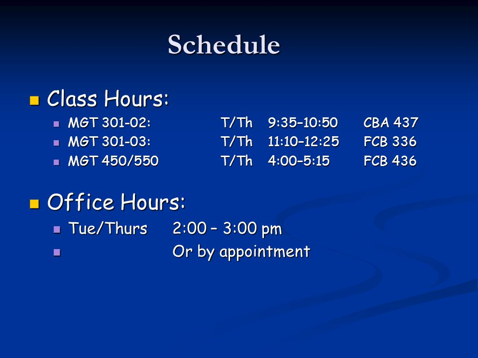 Schedule Class Hours: Class Hours: MGT 301-02:T/Th 9:35–10:50CBA 437 MGT 301-02:T/Th 9:35–10:50CBA 437 MGT 301-03:T/Th 11:10–12:25FCB 336 MGT 301-03:T/Th 11:10–12:25FCB 336 MGT 450/550T/Th4:00–5:15FCB 436 MGT 450/550T/Th4:00–5:15FCB 436 Office Hours: Office Hours: Tue/Thurs 2:00 – 3:00 pm Tue/Thurs 2:00 – 3:00 pm Or by appointment Or by appointment