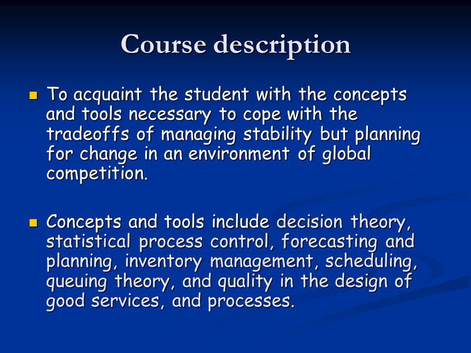 Course description To acquaint the student with the concepts and tools necessary to cope with the tradeoffs of managing stability but planning for change in an environment of global competition.
