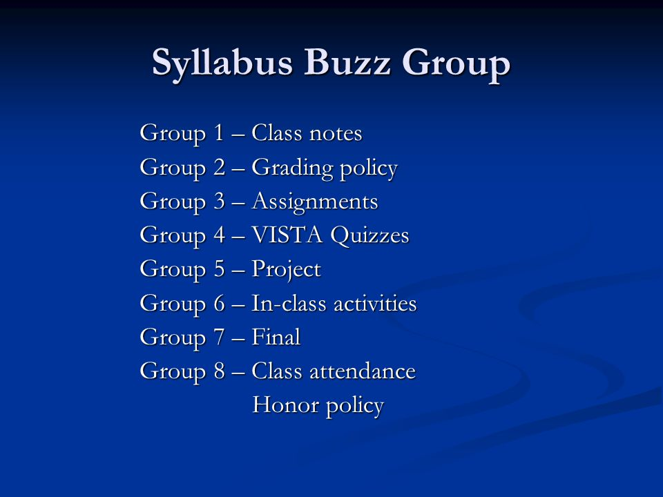 Syllabus Buzz Group Group 1 – Class notes Group 2 – Grading policy Group 3 – Assignments Group 4 – VISTA Quizzes Group 5 – Project Group 6 – In-class activities Group 7 – Final Group 8 – Class attendance Honor policy Honor policy