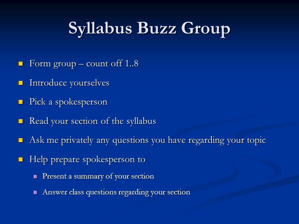 Syllabus Buzz Group Form group – count off 1..8 Form group – count off 1..8 Introduce yourselves Introduce yourselves Pick a spokesperson Pick a spokesperson Read your section of the syllabus Read your section of the syllabus Ask me privately any questions you have regarding your topic Ask me privately any questions you have regarding your topic Help prepare spokesperson to Help prepare spokesperson to Present a summary of your section Present a summary of your section Answer class questions regarding your section Answer class questions regarding your section