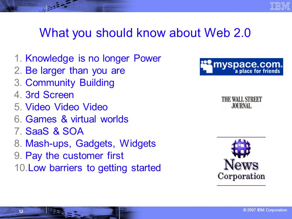 © 2007 IBM Corporation 12 What you should know about Web 2.0 1.
