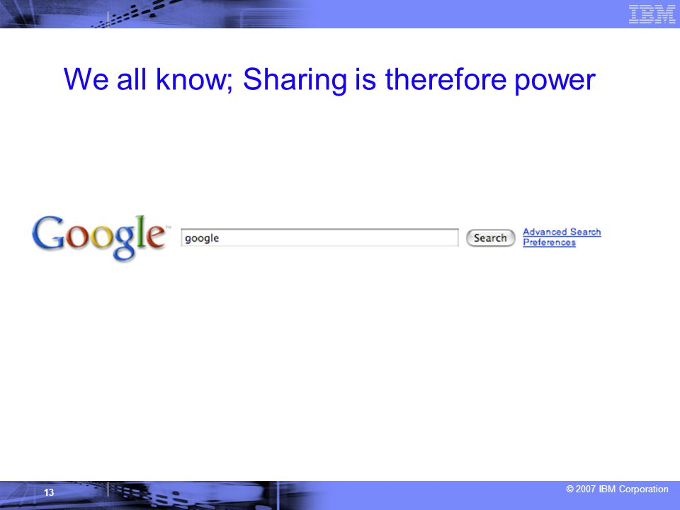 © 2007 IBM Corporation 13 We all know; Sharing is therefore power