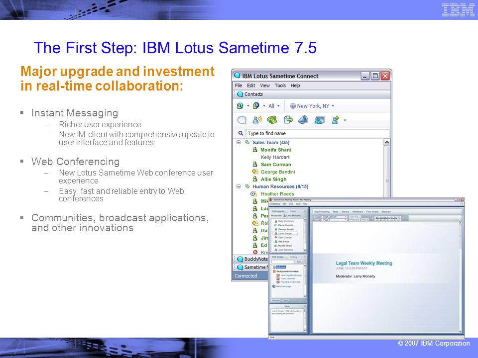 © 2007 IBM Corporation The First Step: IBM Lotus Sametime 7.5  Instant Messaging –Richer user experience –New IM client with comprehensive update to user interface and features  Web Conferencing –New Lotus Sametime Web conference user experience –Easy, fast and reliable entry to Web conferences  Communities, broadcast applications, and other innovations Major upgrade and investment in real-time collaboration: