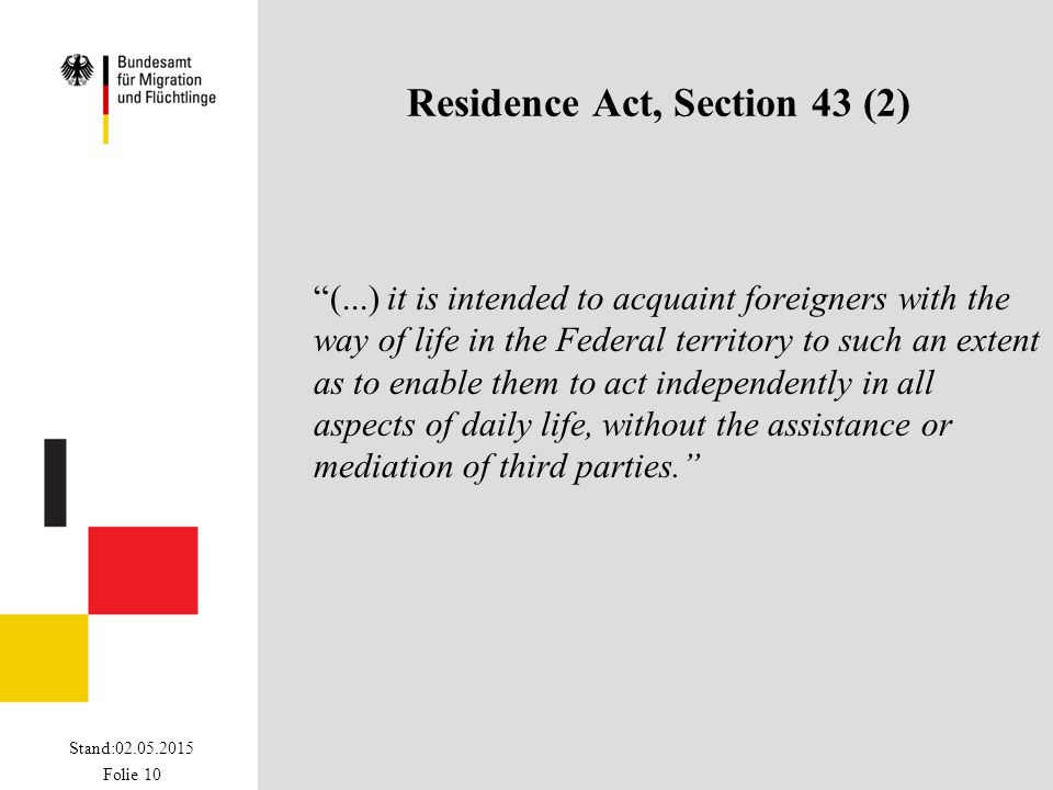 "Stand:02.05.2015 Folie 10 Residence Act, Section 43 (2) ""(...) it is intended to acquaint foreigners with the way of life in the Federal territory to"