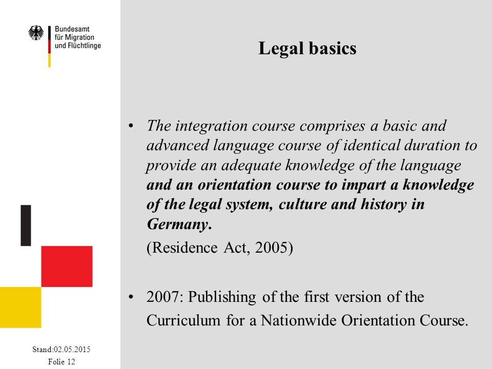 Stand:02.05.2015 Folie 12 Legal basics The integration course comprises a basic and advanced language course of identical duration to provide an adequ