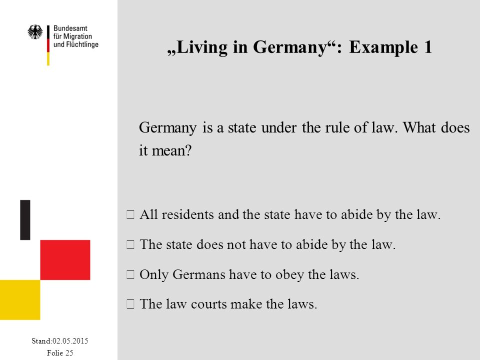 "Stand:02.05.2015 Folie 25 ""Living in Germany"": Example 1 Germany is a state under the rule of law. What does it mean?  All residents and the state ha"
