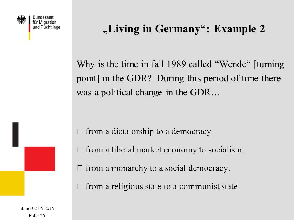 "Stand:02.05.2015 Folie 26 ""Living in Germany"": Example 2 Why is the time in fall 1989 called ""Wende"" [turning point] in the GDR? During this period of"