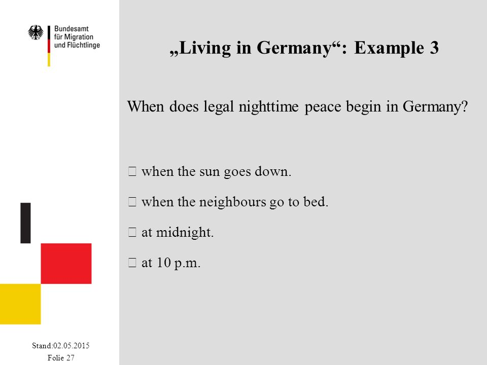 "Stand:02.05.2015 Folie 27 ""Living in Germany"": Example 3 When does legal nighttime peace begin in Germany?  when the sun goes down.  when the neighb"