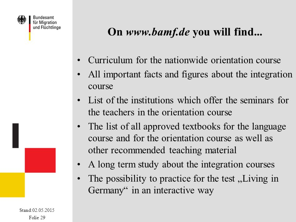 Stand:02.05.2015 Folie 29 On www.bamf.de you will find... Curriculum for the nationwide orientation course All important facts and figures about the i