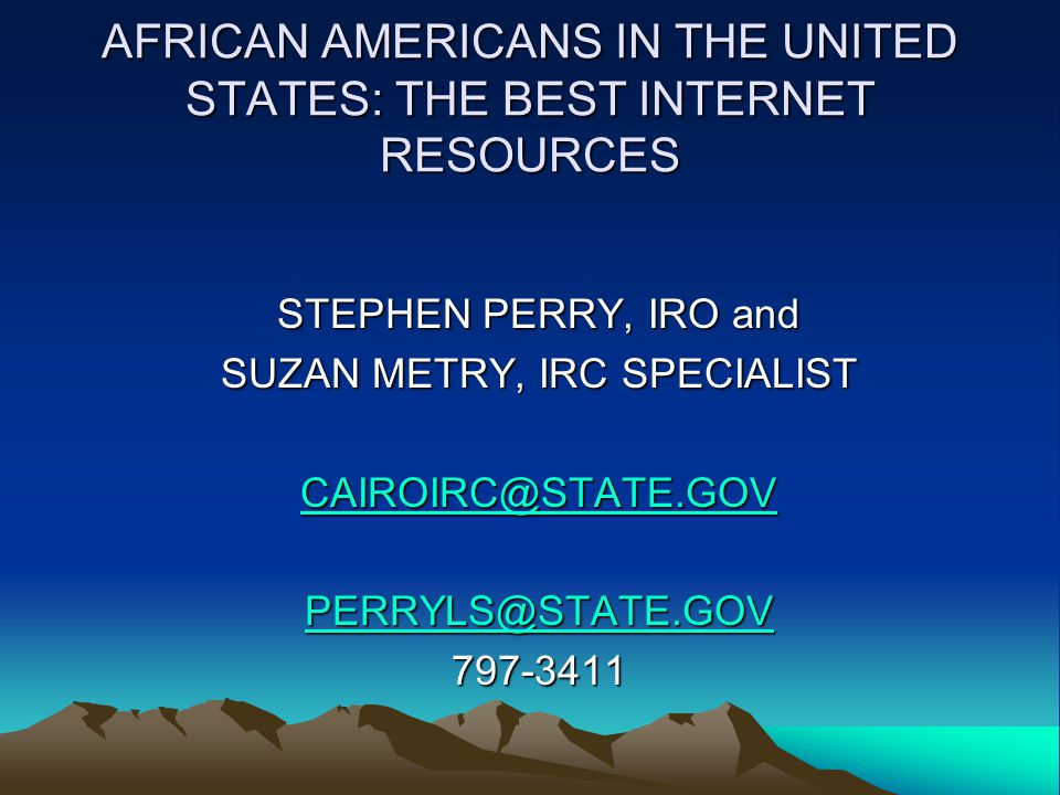 AFRICAN AMERICANS IN THE UNITED STATES: THE BEST INTERNET RESOURCES STEPHEN PERRY, IRO and SUZAN METRY, IRC SPECIALIST CAIROIRC@STATE.GOV PERRYLS@STATE.GOV 797-3411