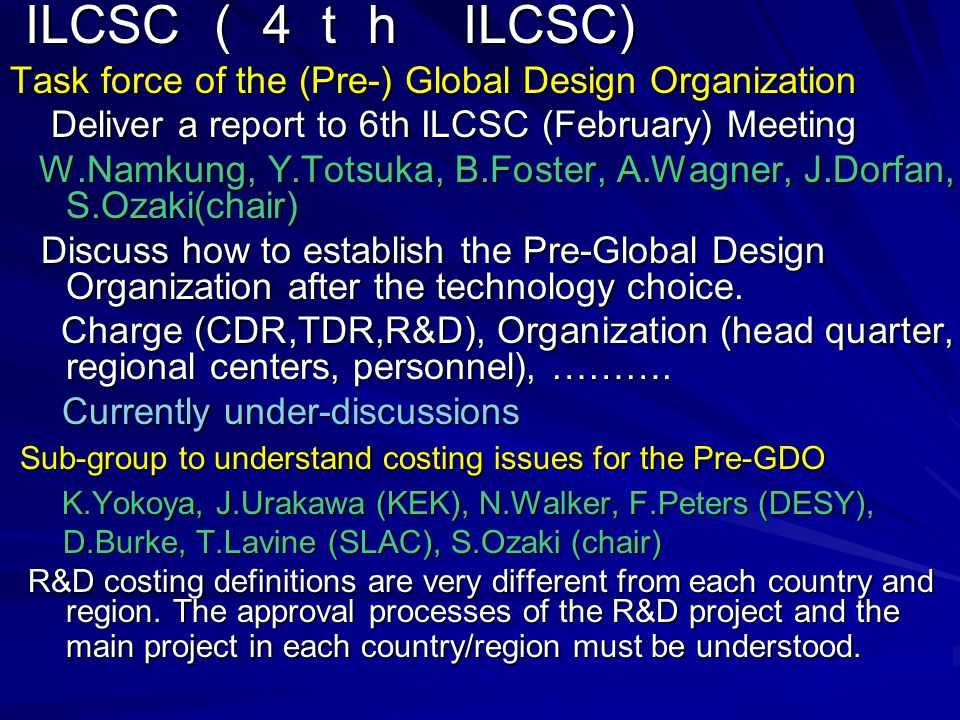 ILCSC (4th ILCSC) ILCSC (4th ILCSC) Task force of the (Pre-) Global Design Organization Deliver a report to 6th ILCSC (February) Meeting Deliver a report to 6th ILCSC (February) Meeting W.Namkung, Y.Totsuka, B.Foster, A.Wagner, J.Dorfan, S.Ozaki(chair) W.Namkung, Y.Totsuka, B.Foster, A.Wagner, J.Dorfan, S.Ozaki(chair) Discuss how to establish the Pre-Global Design Organization after the technology choice.
