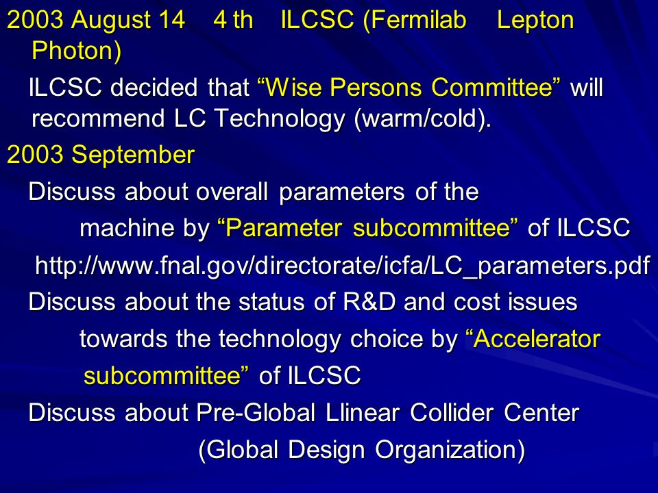 2003 August 14 4 th ILCSC (Fermilab Lepton Photon) ILCSC decided that Wise Persons Committee will recommend LC Technology (warm/cold).